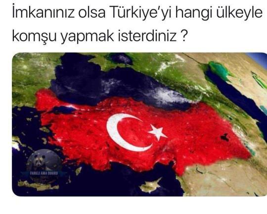 İmkanınız olsa Türkiye'yi hangi ülke ile komşu yapmak isterdiniz?
