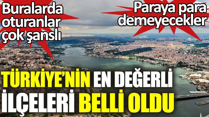Türkiyenin en değerli ilçeleri belli oldu! Sen nerede yaşıyorsun?