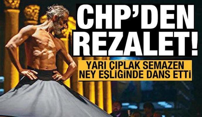 CHPnin etkinliğinde rezalet: Yarı çıplak semazen ney ve oyun havasıyla dans etti?